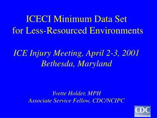 ICECI Minimum Data Set  for Less-Resourced Environments  ICE Injury Meeting, April 2-3, 2001 Bethesda, Maryland   Yvette