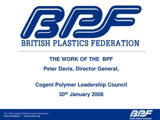 THE WORK OF THE  BPF Peter Davis, Director General,   Cogent Polymer Leadership Council 30th January 2008