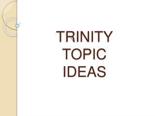 TRINITY  TOPIC  IDEAS