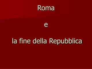 Roma   e    la fine della Repubblica