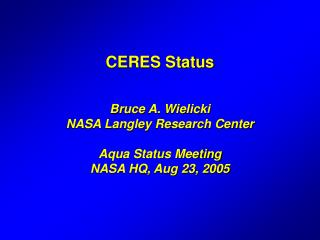 CERES Status   Bruce A. Wielicki NASA Langley Research Center  Aqua Status Meeting NASA HQ, Aug 23, 2005