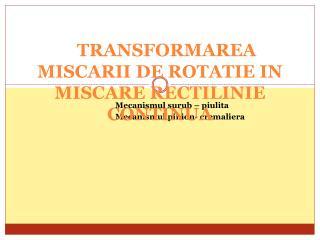TRANSFORMAREA MISCARII DE ROTATIE IN MISCARE RECTILINIE CONTINUA