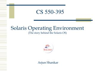 Solaris Operating Environment The story behind the Solaris OS           Arjun Shankar