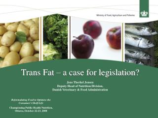 Trans Fat   a case for legislation  Jens Therkel Jensen Deputy Head of Nutrition Division,  Danish Veterinary  Food Admi