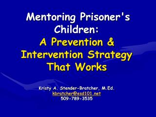 Mentoring Prisoners Children:  A Prevention  Intervention Strategy That Works  Kristy A. Stender-Bratcher, M.Ed. kbratch