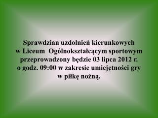 Sprawdzian uzdolnien kierunkowych w Liceum  Og lnoksztalcacym sportowym przeprowadzony bedzie 03 lipca 2012 r. o godz. 0