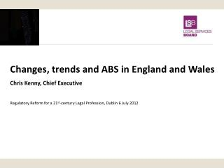 Changes, trends and ABS in England and Wales Chris Kenny, Chief Executive  Regulatory Reform for a 21st-century Legal Pr