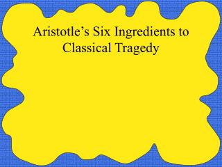 Aristotle s Six Ingredients to Classical Tragedy