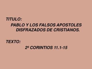 TITULO:  PABLO Y LOS FALSOS APOSTOLES DISFRAZADOS DE CRISTIANOS.   TEXTO:  2  CORINTIOS 11.1-15