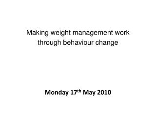 Making weight management work  through behaviour change      Monday 17th May 2010