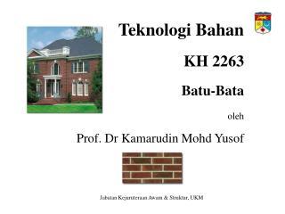Teknologi Bahan  KH 2263  Batu-Bata  oleh  Prof. Dr Kamarudin Mohd Yusof