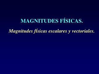 MAGNITUDES F SICAS.  Magnitudes f sicas escalares y vectoriales.