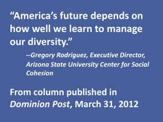 America s future depends on how well we learn to manage our diversity.   --Gregory Rodriguez, Executive Director,  Ariz