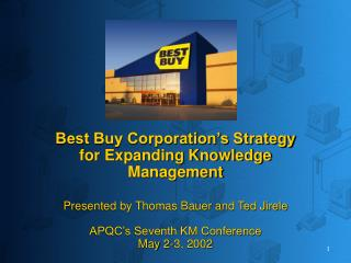 Best Buy Corporation s Strategy for Expanding Knowledge Management  Presented by Thomas Bauer and Ted Jirele  APQC s Sev