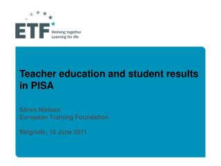 Teacher education and student results  in PISA   S ren Nielsen European Training Foundation  Belgrade, 16 June 2011