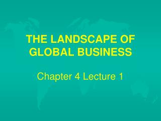 THE LANDSCAPE OF GLOBAL BUSINESS   Chapter 4 Lecture 1
