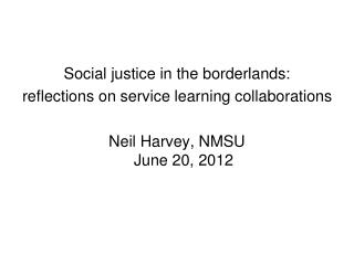 Social justice in the borderlands:  reflections on service learning collaborations  Neil Harvey, NMSU June 20, 2012