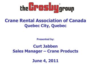 Crane Rental Association of Canada Quebec City, Quebec   Presented by:  Curt Jabben Sales Manager   Crane Products  June