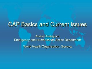 CAP Basics and Current Issues  Andre Griekspoor Emergency and Humanitarian Action Department World Health Organisation,