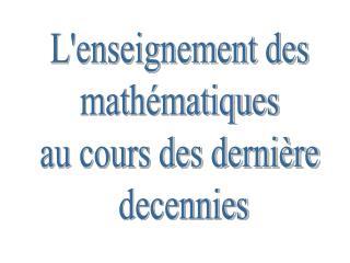 Lenseignement des  math matiques  au cours des derni re  decennies