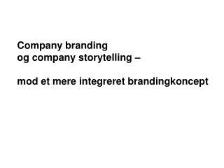 Company branding  og company storytelling     mod et mere integreret brandingkoncept
