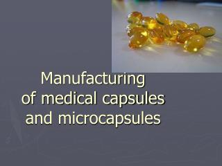 Manufacturing  of medical capsules  and microcapsules