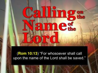 Rom 10:13  For whosoever shall call upon the name of the Lord shall be saved.