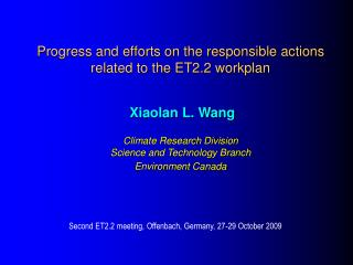 Progress and efforts on the responsible actions related to the ET2.2 workplan    Xiaolan L. Wang  Climate Research Divis