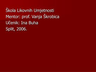 kola Likovnih Umjetnosti Mentor: prof. Vanja  krobica Ucenik: Ina Buha Split, 2006.