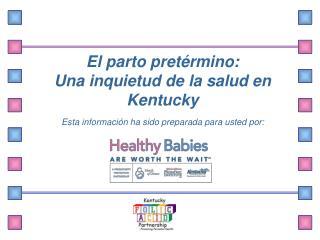 El parto pret rmino: Una inquietud de la salud en  Kentucky   Esta informaci n ha sido preparada para usted por: