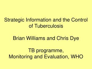 Strategic Information and the Control of Tuberculosis  Brian Williams and Chris Dye  TB programme, Monitoring and Evalua
