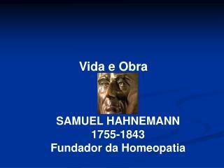 Vida e Obra       SAMUEL HAHNEMANN 1755-1843 Fundador da Homeopatia