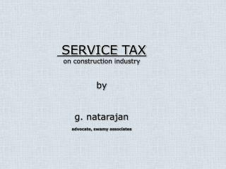 SERVICE TAX on construction industry  by   g. natarajan  advocate, swamy associates