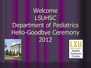Welcome LSUHSC Department of Pediatrics Hello-Goodbye Ceremony 2012
