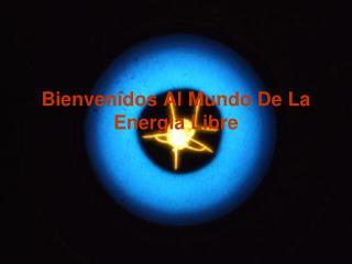 Bienvenidos Al Mundo De La Energia Libre