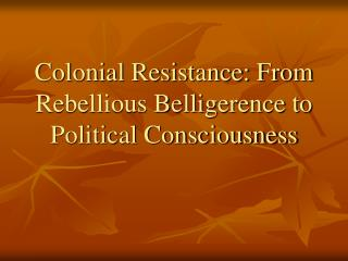 Colonial Resistance: From Rebellious Belligerence to Political Consciousness