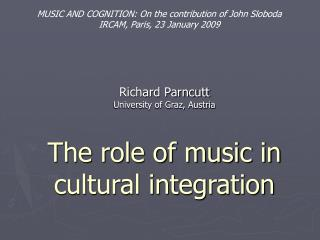 Richard Parncutt  University of Graz, Austria   The role of music in cultural integration