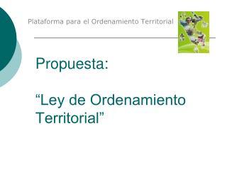 Propuesta:    Ley de Ordenamiento Territorial