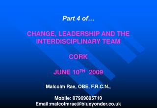 Part 4 of   CHANGE, LEADERSHIP AND THE INTERDISCIPLINARY TEAM  CORK   JUNE 10TH  2009  Malcolm Rae, OBE, F.R.C.N.,   Mob