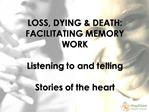 LOSS, DYING  DEATH: FACILITATING MEMORY WORK   Listening to and telling  Stories of the heart