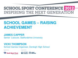 SCHOOL GAMES   RAISING ACHIEVEMENT  JAMES CAPPER Senior  Lecturer, Staffordshire University  VICKI THOMPSON School Games