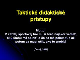 Taktick  didaktick   pr stupy  Motto: V ka dej  portovej hre mus  hr c najsk r vediet, ak   lohu m  splnit, o co sa m  p