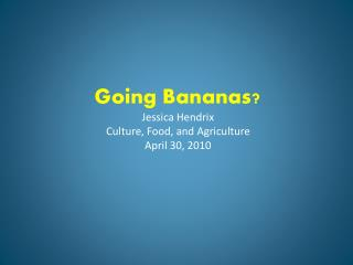 Going Bananas Jessica Hendrix Culture, Food, and Agriculture April 30, 2010