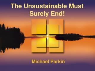 The Unsustainable Must Surely End
