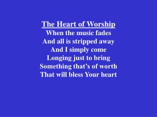 The Heart of Worship When the music fades  And all is stripped away And I simply come Longing just to bring Something th