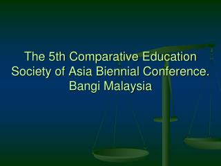 The 5th Comparative Education Society of Asia Biennial Conference. Bangi Malaysia