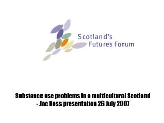 Substance use problems in a multicultural Scotland             - Jac Ross presentation 26 July 2007