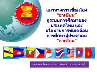 """แนวทางการเชื่อมโยง  """"อาเซียน""""  สู่ระบบการศึกษาของประเทศไทย และ นโยบายการขับเคลื่อนการศึกษาสู่ประชาคม """" อาเซียน"""""""