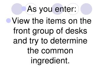 As you enter: View the items on the front group of desks and try to determine the common ingredient.