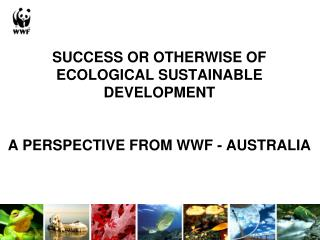 SUCCESS OR OTHERWISE OF ECOLOGICAL SUSTAINABLE DEVELOPMENT    A PERSPECTIVE FROM WWF - AUSTRALIA